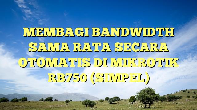MEMBAGI BANDWIDTH SAMA RATA SECARA OTOMATIS DI MIKROTIK RB750 (SIMPEL)