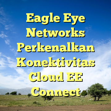 Eagle Eye Networks Perkenalkan Konektivitas Cloud EE Connect